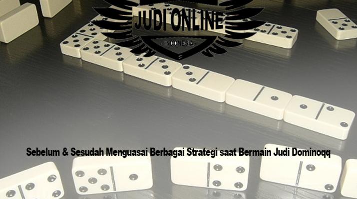 Sebelum & Sesudah Menguasai Berbagai Strategi saat Bermain Judi Dominoqq